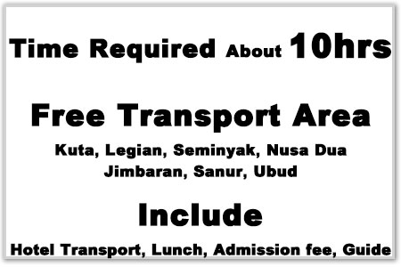 Time Required about 10hrs, Free Transport area(Kuta・Legian・Seminyak, Nusa Dua, Jimbaran, Sanur, Ubud), Include(Hotel Transport, Lunch, Addmission fee, Guide)