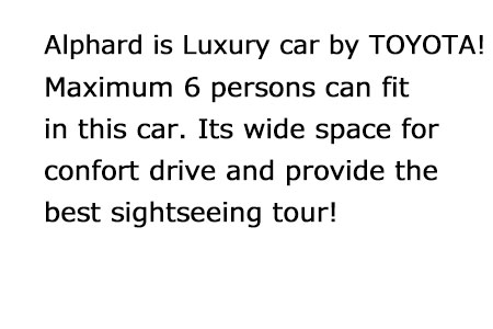 Alphard is Luxury car by TOYOTA!Maximum 6 persons can fit in this car. Its wide space for confort drive! Its perfect car for convenience sightseeing tour!