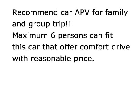 Recommend car APV for family and group trip!!Maximum 6 persons can fit this car offer comfort drive with reasonable price.