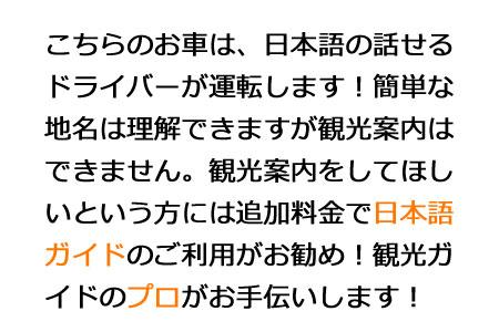 日本語の話せるドライバーが運転します!簡単な地名は理解できますが観光案内はできません。観光案内をしてほしいという方には追加料金で日本語ガイドのご利用がお勧め!