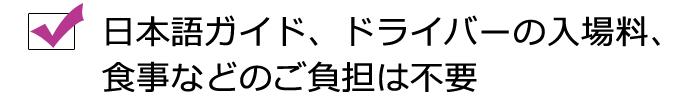 日本語ガイド、ドライバーの入場料、食事などのご負担は不要