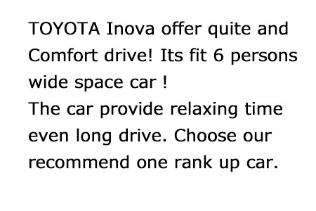 TOYOTA INOVA provide quite drive for comfort time!Wide space car can fit maximum 6 persons. Its perfect rank up car for long drive.