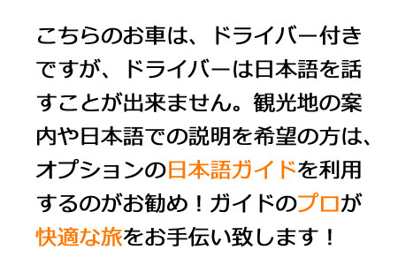 こちらのお車は、ドライバー付きですが、ドライバーは日本語を話すことが出来ません。観光地の案内や日本語での説明を希望の方は、オプションの日本語ガイドを利用するのがお勧め!