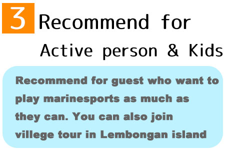 Recommend for guest who want to play marinesports as much as they can. You can also join villege tour in Lembongan island
