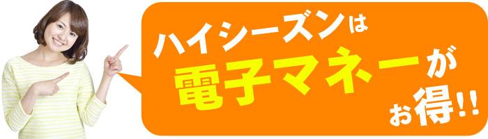 ハイシーズンは電子マネーがお得!!