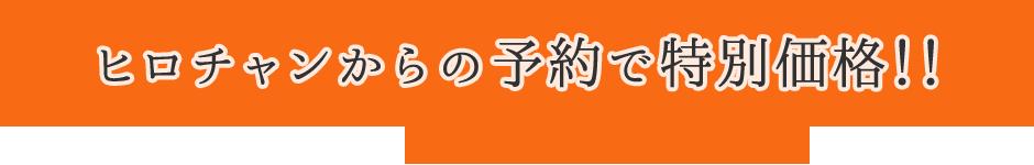 ヒロチャンからの予約で特別価格!!