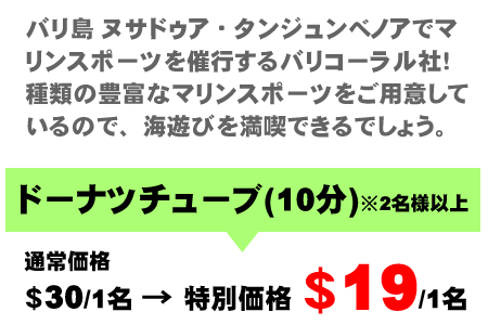 バリ島 ヌサドゥア・タンジュンべノアでマリンスポーツを催行するバリコーラル社!種類の豊富なマリンスポーツを用意しているので、海遊びを満喫できるでしょう。ドーナツチューブ(10分)※2名様以上 通常価格$30/1名→特別価格$19/1名