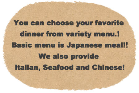 you can choose your favorite dinner from variety menu. Basic menu is Japanese meal! We also provide Italian, Seafood and Chinese!