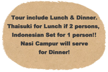 Tour include lunch and dinner. Thai Suki for lunch if over 2 persons, Indonesian Set for 1 person. Dinner will serve Nasi Campur