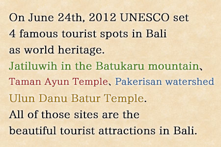 On June 24th, 2012 the 36th Session of World Heritage Committee of (United Nations Educational, Scientific and Cultural Organization) UNESCO set 4 famous tourist spots in Bali as world heritage. Those tourist spots are Jatiluwih in the Batukaru mountain reserve in Tabanan Regency, Taman Ayun royal palace in Mengwi Badung Regency, the Pakerisan watershed in Gianyar Regency and Ulun Danu Batur Temple in Bangli Regency. All of those sites are the beautiful tourist attractions in Bali.