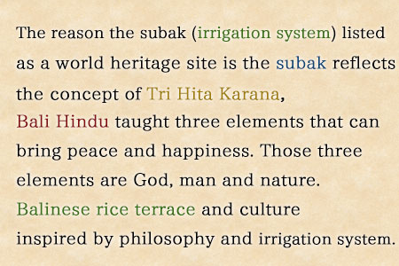 The reason the subak (irrigation system) listed as a world heritage site is the subak reflects the concept of Tri Hita Karana, three elements that can bring peace and happiness. Those three elements are God, man and nature.