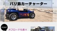 ヒロチャングループ バリ島 カーチャーター バギースペシャルページが公開されました!バリ島カーチャーターでオープンタイプのおしゃれなバギーを利用しませんか。バリ島カーチャーターでも目立つ存在のバギーで、バリ島を爽快に走り...